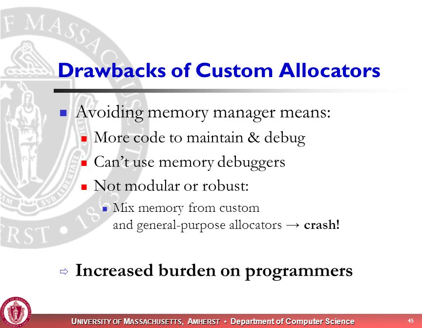 U NIVERSITY OF M ASSACHUSETTS, A MHERST Department of Computer Science 45 Drawbacks of Custom Allocators Avoiding memory manager means: More code to maintain & debug Can't use memory debuggers Not modular or robust: Mix memory from custom and general-purpose allocators → crash.
