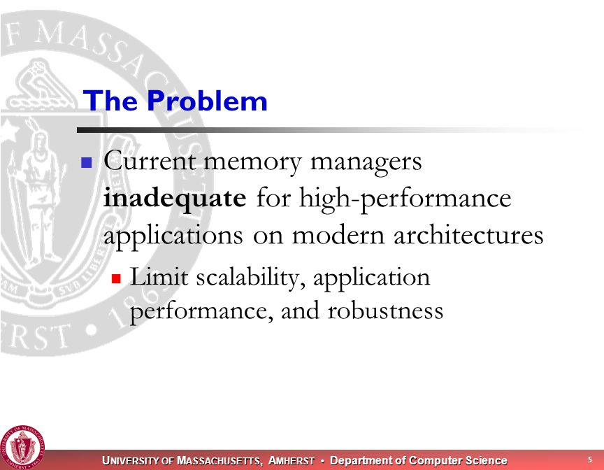 U NIVERSITY OF M ASSACHUSETTS, A MHERST Department of Computer Science 5 The Problem Current memory managers inadequate for high-performance applications on modern architectures Limit scalability, application performance, and robustness