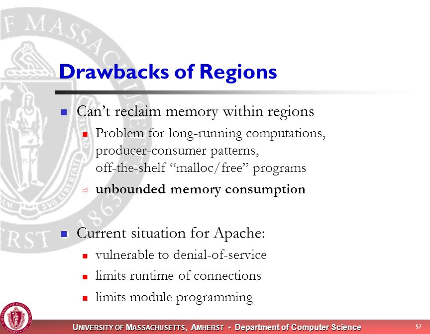 U NIVERSITY OF M ASSACHUSETTS, A MHERST Department of Computer Science 57 Drawbacks of Regions Can't reclaim memory within regions Problem for long-running computations, producer-consumer patterns, off-the-shelf malloc/free programs  unbounded memory consumption Current situation for Apache: vulnerable to denial-of-service limits runtime of connections limits module programming