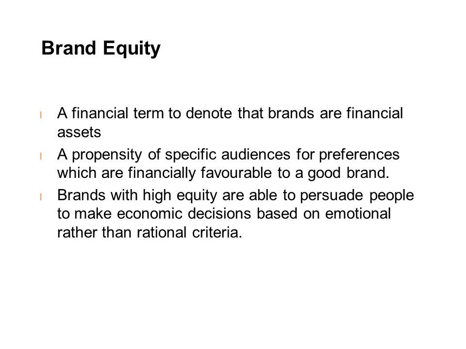 Brand Equity l A financial term to denote that brands are financial assets l A propensity of specific audiences for preferences which are financially favourable to a good brand.