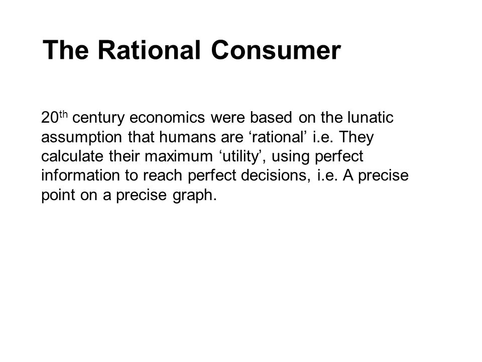 The Rational Consumer 20 th century economics were based on the lunatic assumption that humans are 'rational' i.e.