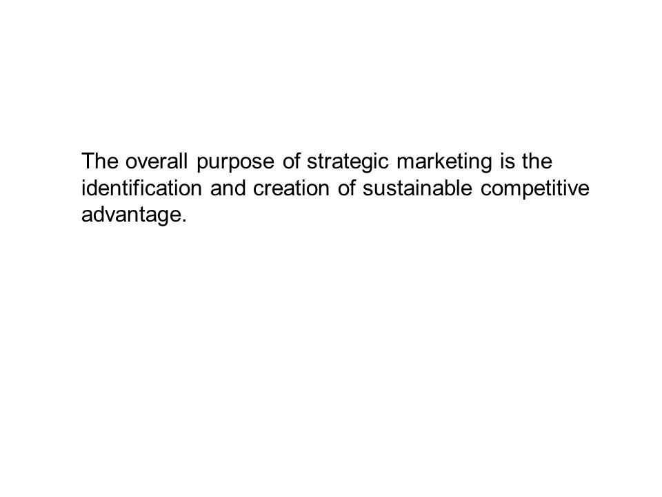 The overall purpose of strategic marketing is the identification and creation of sustainable competitive advantage.