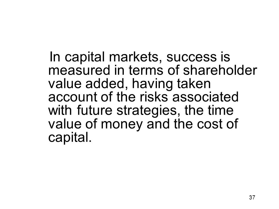 In capital markets, success is measured in terms of shareholder value added, having taken account of the risks associated with future strategies, the time value of money and the cost of capital.