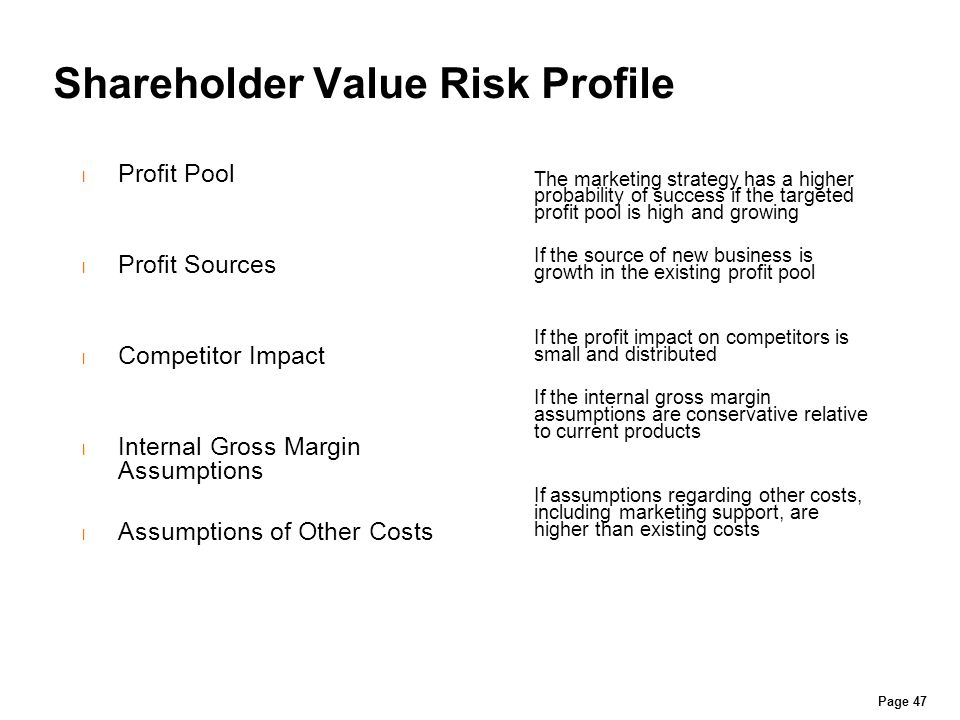 Shareholder Value Risk Profile l Profit Pool l Profit Sources l Competitor Impact l Internal Gross Margin Assumptions l Assumptions of Other Costs The marketing strategy has a higher probability of success if the targeted profit pool is high and growing If the source of new business is growth in the existing profit pool If the profit impact on competitors is small and distributed If the internal gross margin assumptions are conservative relative to current products If assumptions regarding other costs, including marketing support, are higher than existing costs Page 47