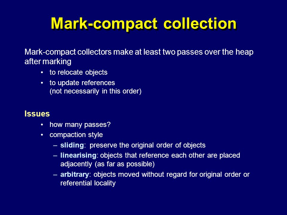© Richard Jones, Eric Jul, 1999-2004mmnet GC & MM Summer School, 20-21 July 200421 Mark-compact collection Mark-compact collectors make at least two passes over the heap after marking to relocate objects to update references (not necessarily in this order) Issues how many passes.