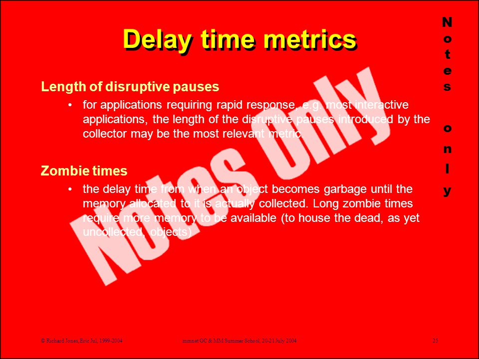© Richard Jones, Eric Jul, 1999-2004mmnet GC & MM Summer School, 20-21 July 200425 Delay time metrics Length of disruptive pauses for applications requiring rapid response, e.g.