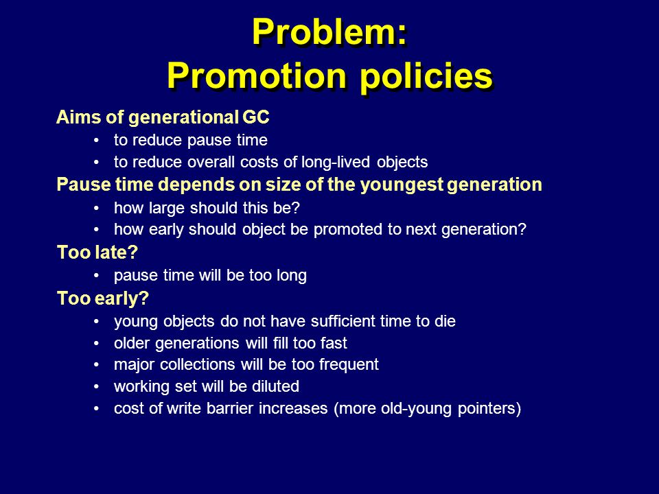 © Richard Jones, Eric Jul, 1999-2004mmnet GC & MM Summer School, 20-21 July 200438 Problem: Promotion policies Aims of generational GC to reduce pause time to reduce overall costs of long-lived objects Pause time depends on size of the youngest generation how large should this be.
