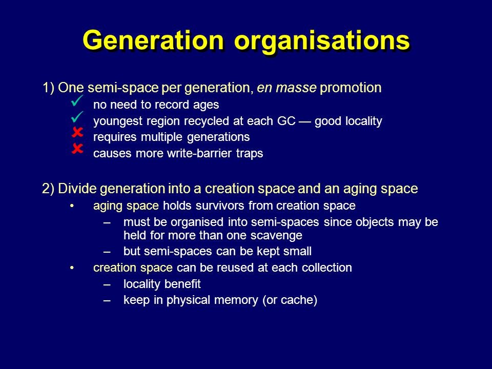 © Richard Jones, Eric Jul, 1999-2004mmnet GC & MM Summer School, 20-21 July 200442 Generation organisations 1) One semi-space per generation, en masse promotion no need to record ages youngest region recycled at each GC — good locality  requires multiple generations  causes more write-barrier traps 2) Divide generation into a creation space and an aging space aging space holds survivors from creation space –must be organised into semi-spaces since objects may be held for more than one scavenge –but semi-spaces can be kept small creation space can be reused at each collection –locality benefit –keep in physical memory (or cache)