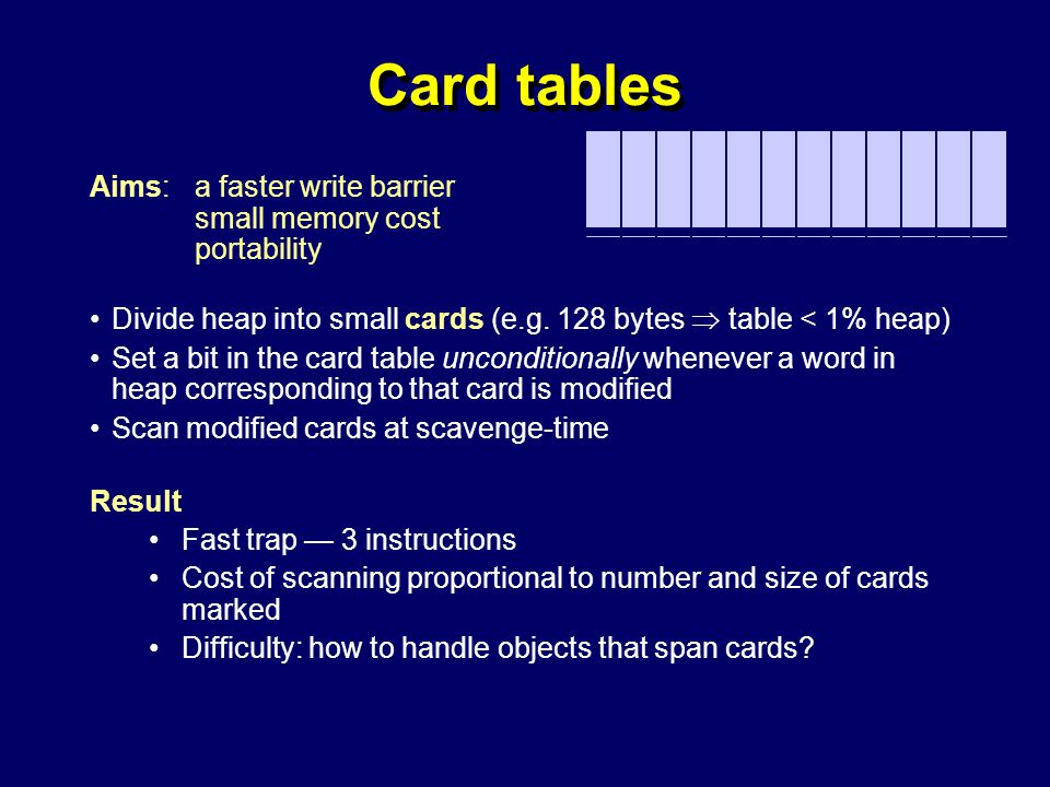 © Richard Jones, Eric Jul, 1999-2004mmnet GC & MM Summer School, 20-21 July 200449 Card tables Aims: a faster write barrier small memory cost portability Divide heap into small cards (e.g.
