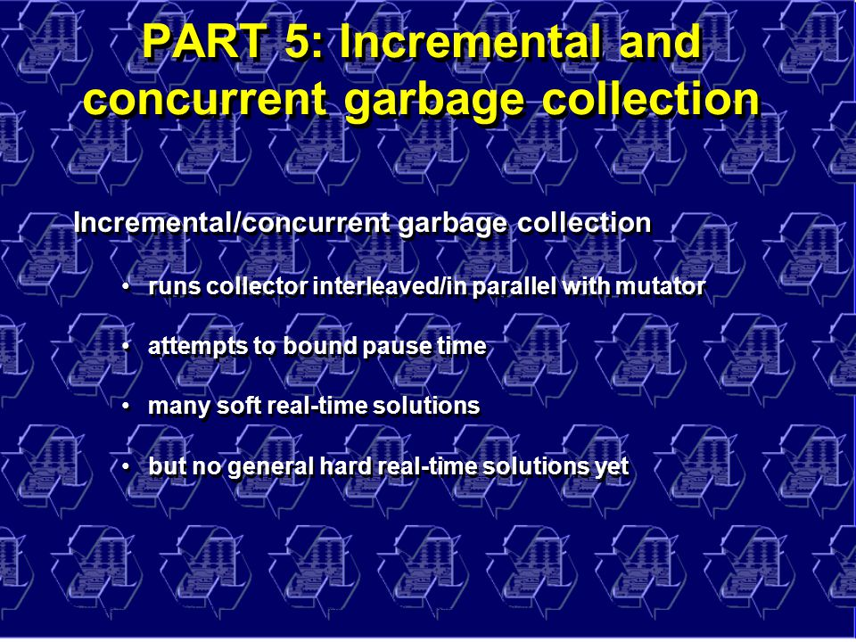 © Richard Jones, Eric Jul, 1999-2004mmnet GC & MM Summer School, 20-21 July 200455 PART 5: Incremental and concurrent garbage collection Incremental/concurrent garbage collection runs collector interleaved/in parallel with mutator attempts to bound pause time many soft real-time solutions but no general hard real-time solutions yet Incremental/concurrent garbage collection runs collector interleaved/in parallel with mutator attempts to bound pause time many soft real-time solutions but no general hard real-time solutions yet