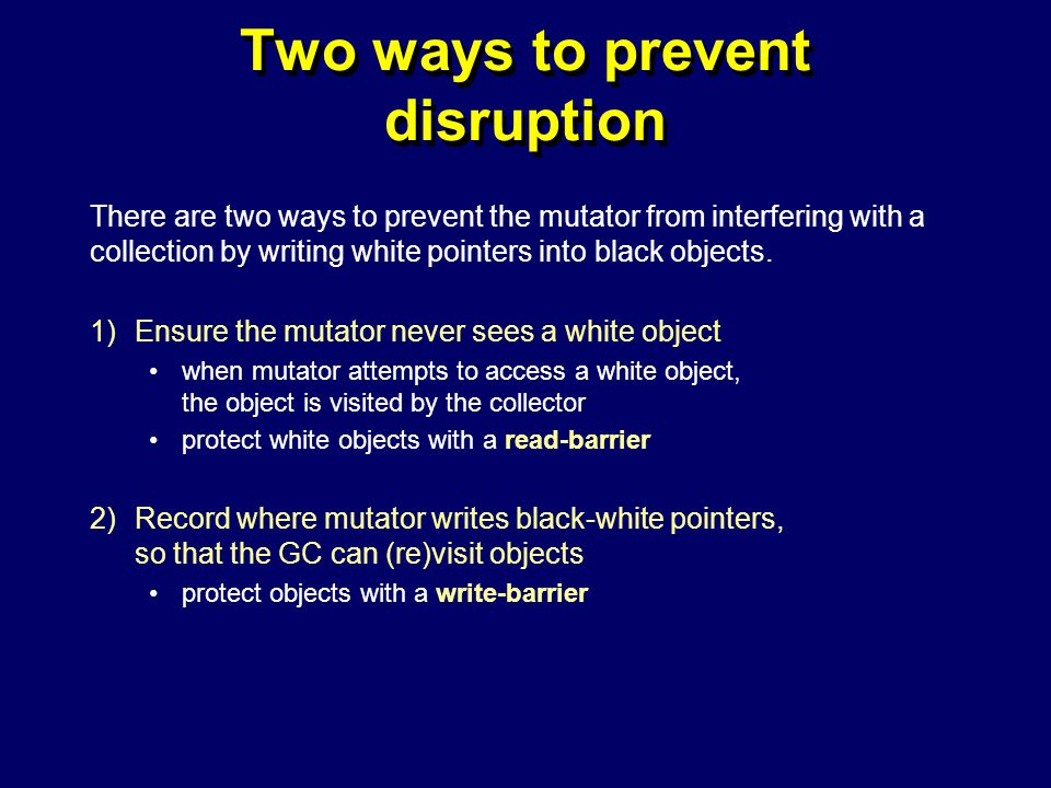 © Richard Jones, Eric Jul, 1999-2004mmnet GC & MM Summer School, 20-21 July 200460 Two ways to prevent disruption There are two ways to prevent the mutator from interfering with a collection by writing white pointers into black objects.