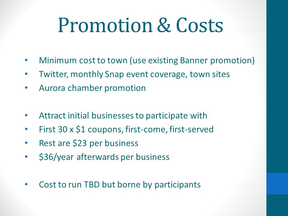 Promotion & Costs Minimum cost to town (use existing Banner promotion) Twitter, monthly Snap event coverage, town sites Aurora chamber promotion Attract initial businesses to participate with First 30 x $1 coupons, first-come, first-served Rest are $23 per business $36/year afterwards per business Cost to run TBD but borne by participants