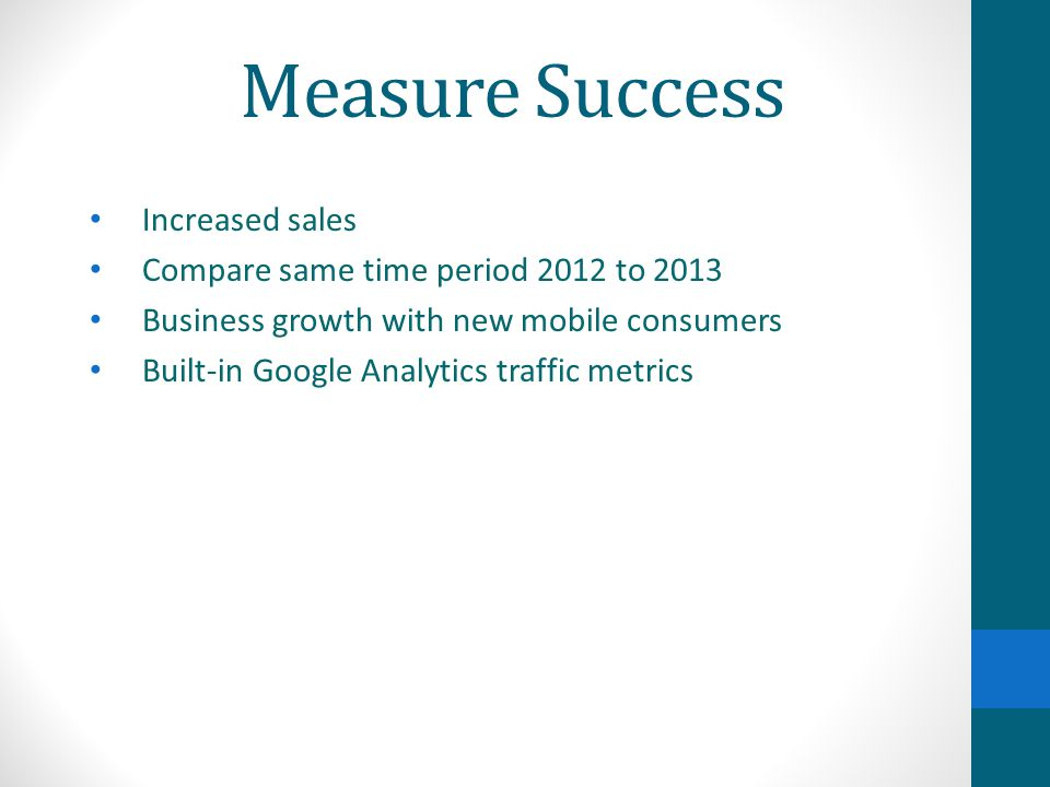 Measure Success Increased sales Compare same time period 2012 to 2013 Business growth with new mobile consumers Built-in Google Analytics traffic metr