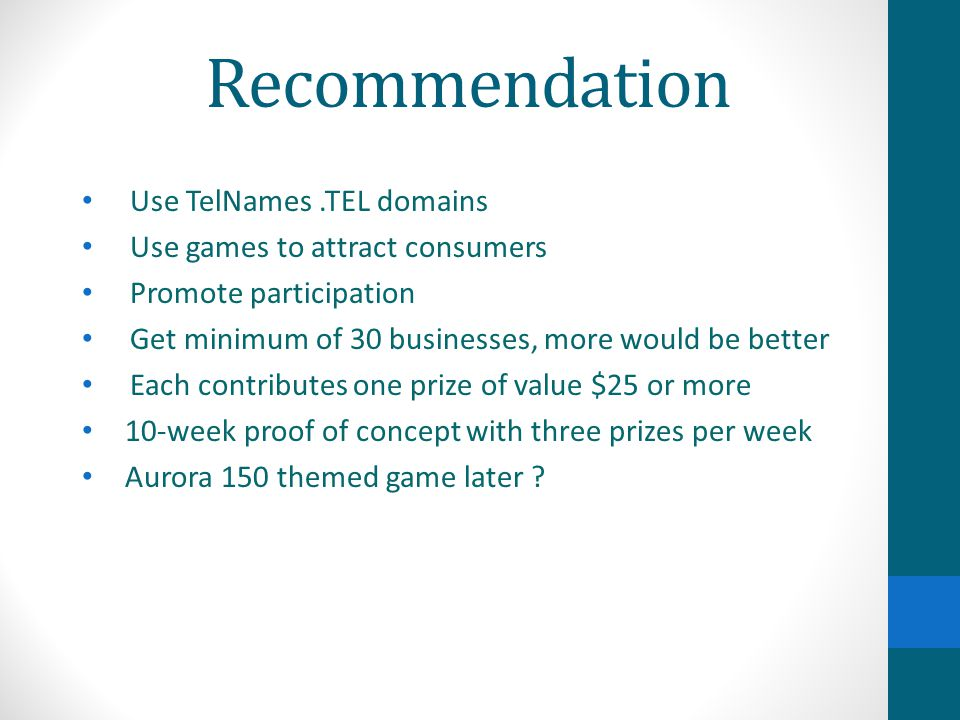Recommendation Use TelNames.TEL domains Use games to attract consumers Promote participation Get minimum of 30 businesses, more would be better Each contributes one prize of value $25 or more 10-week proof of concept with three prizes per week Aurora 150 themed game later