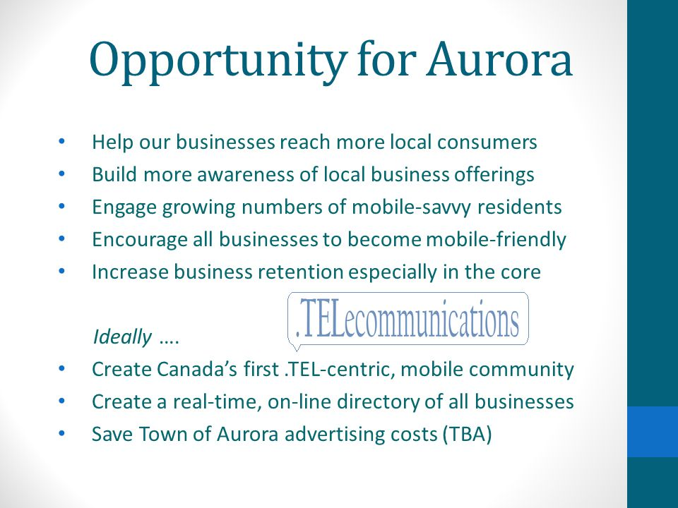 Opportunity for Aurora Help our businesses reach more local consumers Build more awareness of local business offerings Engage growing numbers of mobile-savvy residents Encourage all businesses to become mobile-friendly Increase business retention especially in the core Ideally ….