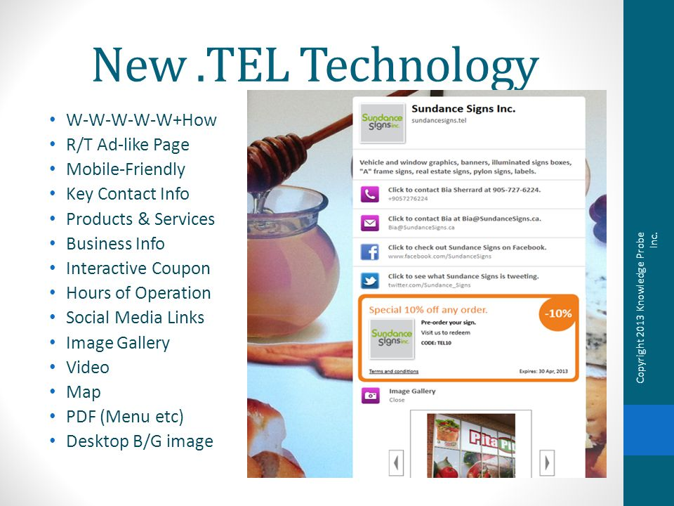 New.TEL Technology W-W-W-W-W+How R/T Ad-like Page Mobile-Friendly Key Contact Info Products & Services Business Info Interactive Coupon Hours of Operation Social Media Links Image Gallery Video Map PDF (Menu etc) Desktop B/G image Copyright 2013 Knowledge Probe Inc.