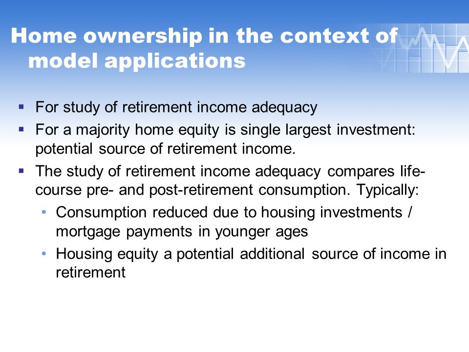 Home ownership in the context of model applications  For study of retirement income adequacy  For a majority home equity is single largest investment: potential source of retirement income.