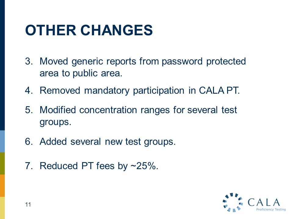 OTHER CHANGES 11 3.Moved generic reports from password protected area to public area. 4.Removed mandatory participation in CALA PT. 5.Modified concent