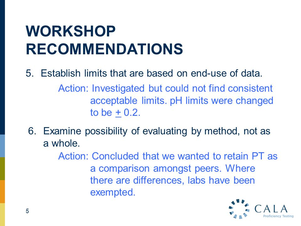 WORKSHOP RECOMMENDATIONS 5.Establish limits that are based on end-use of data. 5 Action: Investigated but could not find consistent acceptable limits.