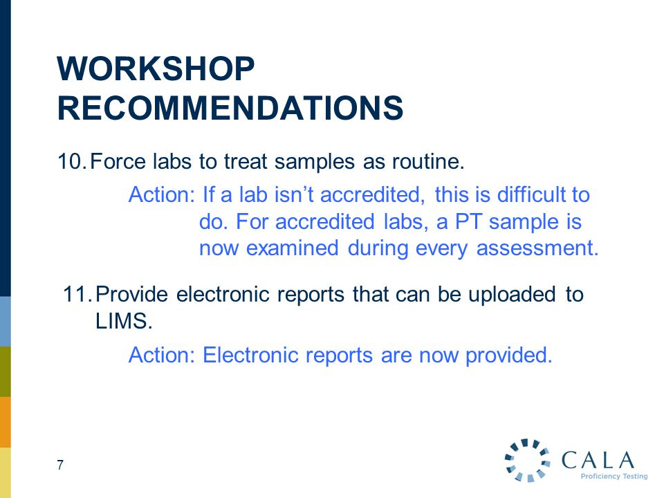 WORKSHOP RECOMMENDATIONS 10.Force labs to treat samples as routine. 7 Action: If a lab isn't accredited, this is difficult to do. For accredited labs,