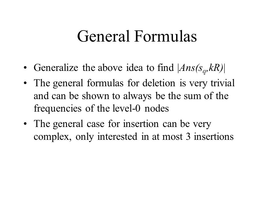 General Formulas Generalize the above idea to find |Ans(s q,kR)| The general formulas for deletion is very trivial and can be shown to always be the sum of the frequencies of the level-0 nodes The general case for insertion can be very complex, only interested in at most 3 insertions