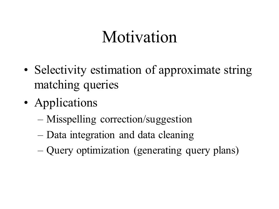Motivation Selectivity estimation of approximate string matching queries Applications –Misspelling correction/suggestion –Data integration and data cleaning –Query optimization (generating query plans)