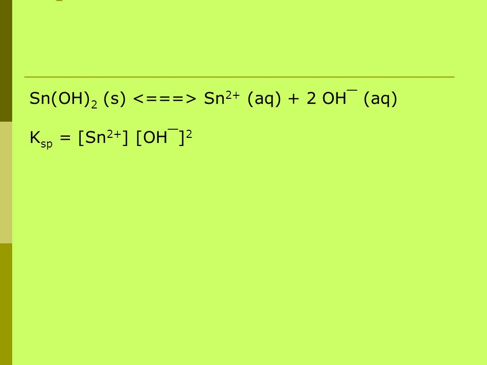 You treat the coefficients still as exponents Sn(OH) 2 (s) Sn 2+ (aq) + 2 OH¯ (aq) K sp = [Sn 2+ ] [OH¯] 2
