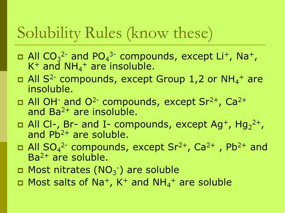 Solubility Rules (know these)  All CO 3 2- and PO 4 3- compounds, except Li +, Na +, K + and NH 4 + are insoluble.  All S 2- compounds, except Group