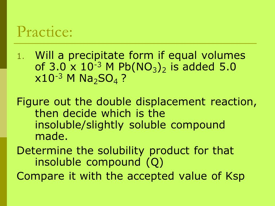 Practice: 1. Will a precipitate form if equal volumes of 3.0 x 10 -3 M Pb(NO 3 ) 2 is added 5.0 x10 -3 M Na 2 SO 4 ? Figure out the double displacemen
