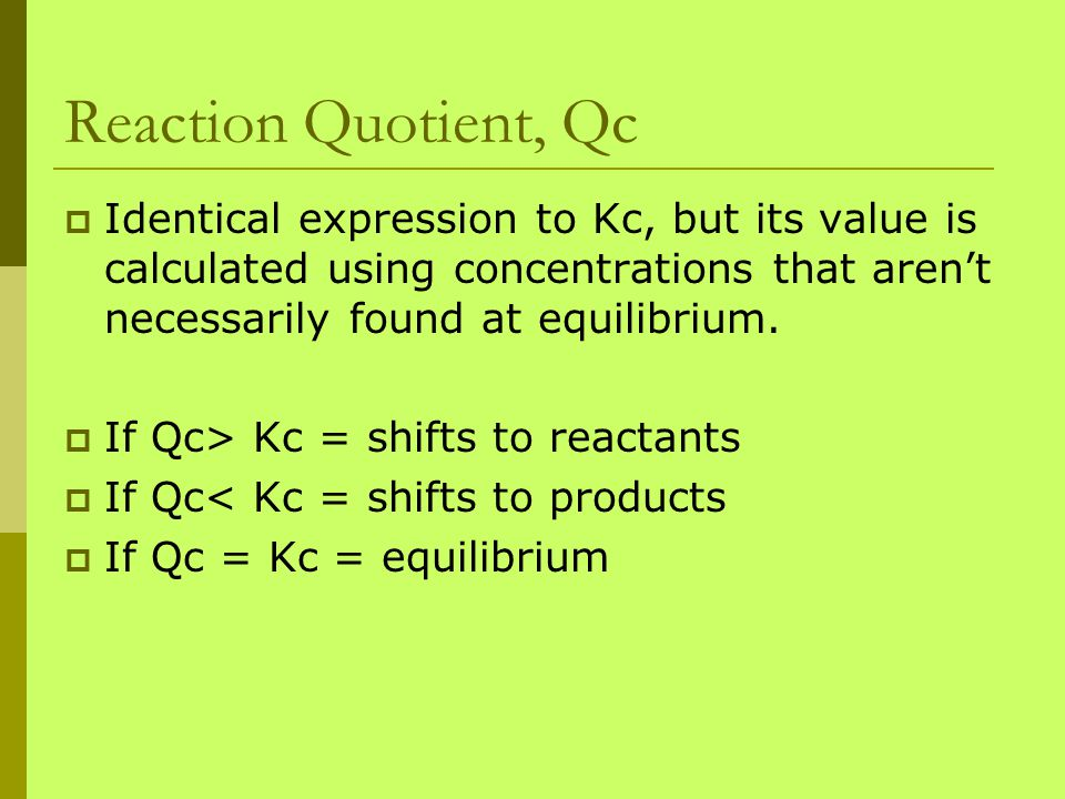Reaction Quotient, Qc  Identical expression to Kc, but its value is calculated using concentrations that aren't necessarily found at equilibrium.  I