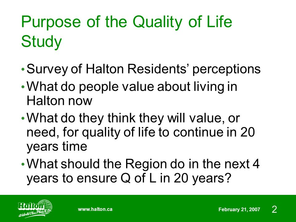 2 www.halton.ca February 21, 2007 Purpose of the Quality of Life Study Survey of Halton Residents' perceptions What do people value about living in Halton now What do they think they will value, or need, for quality of life to continue in 20 years time What should the Region do in the next 4 years to ensure Q of L in 20 years