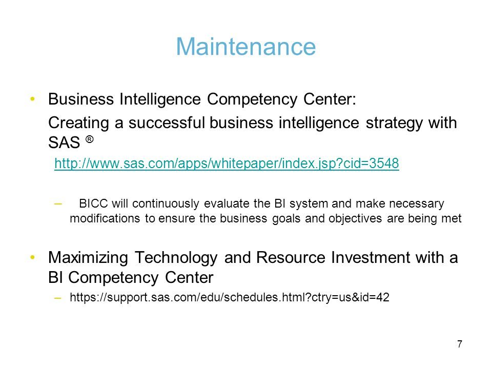 7 Maintenance Business Intelligence Competency Center: Creating a successful business intelligence strategy with SAS ®   cid=3548 – BICC will continuously evaluate the BI system and make necessary modifications to ensure the business goals and objectives are being met Maximizing Technology and Resource Investment with a BI Competency Center –  ctry=us&id=42