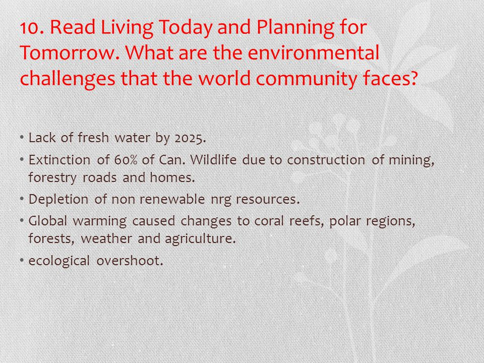 10. Read Living Today and Planning for Tomorrow. What are the environmental challenges that the world community faces? Lack of fresh water by 2025. Ex