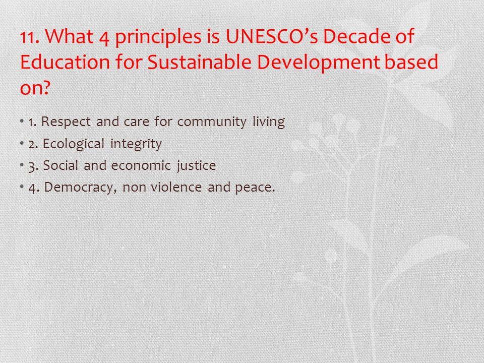 11. What 4 principles is UNESCO's Decade of Education for Sustainable Development based on? 1. Respect and care for community living 2. Ecological int