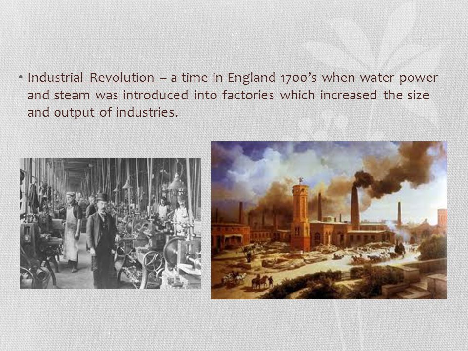 Industrial Revolution – a time in England 1700's when water power and steam was introduced into factories which increased the size and output of indus