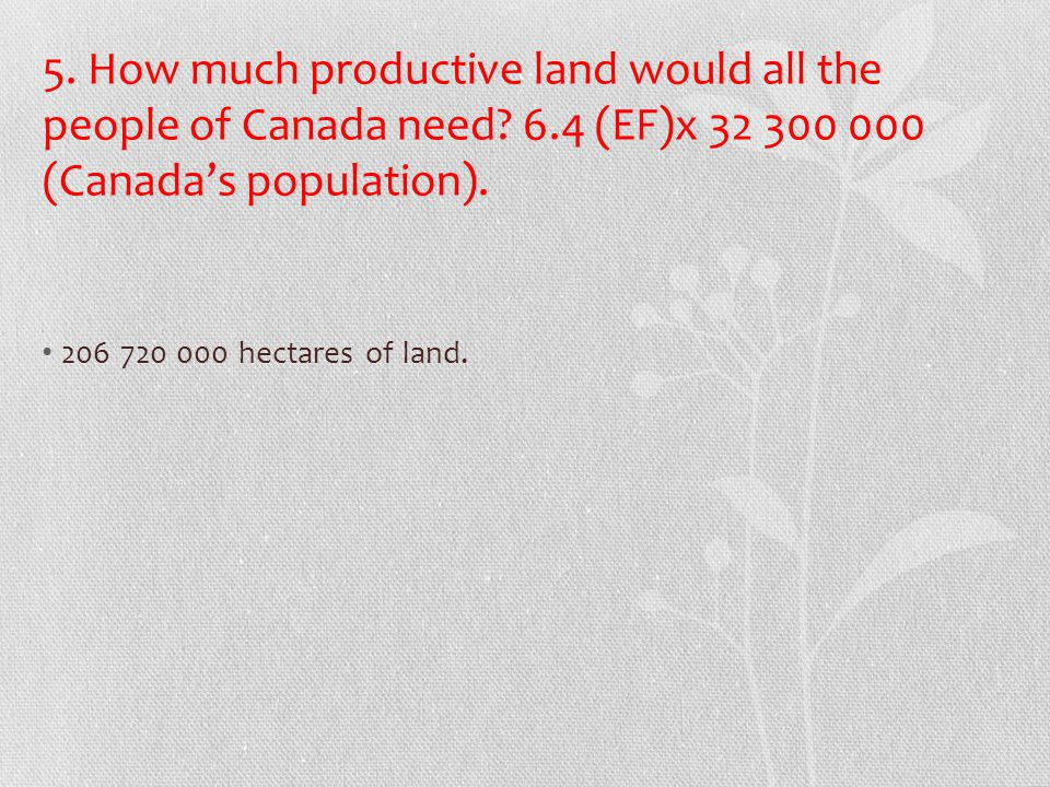 5. How much productive land would all the people of Canada need? 6.4 (EF)x 32 300 000 (Canada's population). 206 720 000 hectares of land.