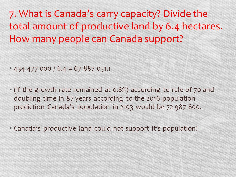 7. What is Canada's carry capacity? Divide the total amount of productive land by 6.4 hectares. How many people can Canada support? 434 477 000 / 6.4