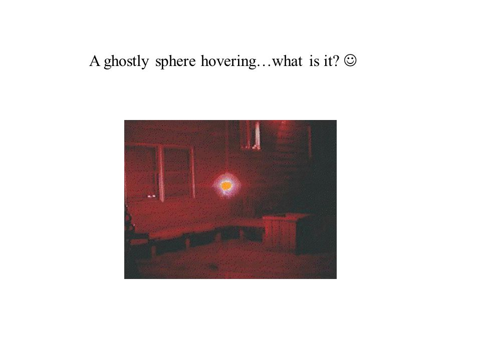 A ghostly sphere hovering…what is it