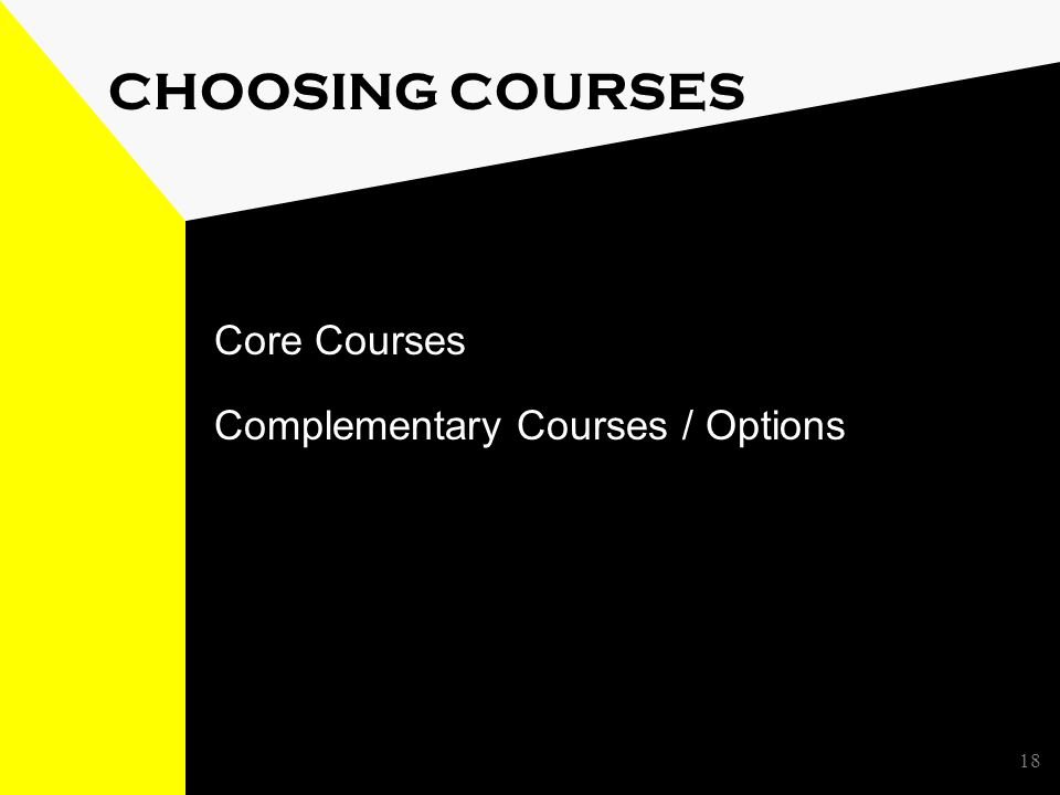 18 CHOOSING COURSES Core Courses Complementary Courses / Options