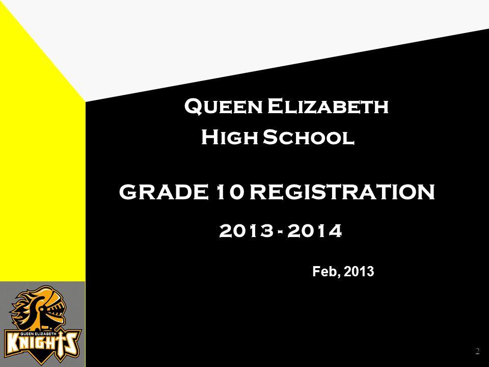 2 Queen Elizabeth High School GRADE 10 REGISTRATION 2013 - 2014 Feb, 2013