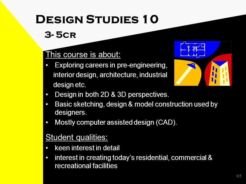 Design Studies 10 3- 5cr This course is about: Exploring careers in pre-engineering, interior design, architecture, industrial design etc.