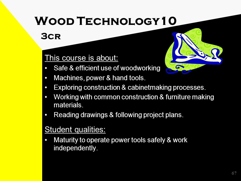 Wood Technology10 3cr This course is about: Safe & efficient use of woodworking Machines, power & hand tools.