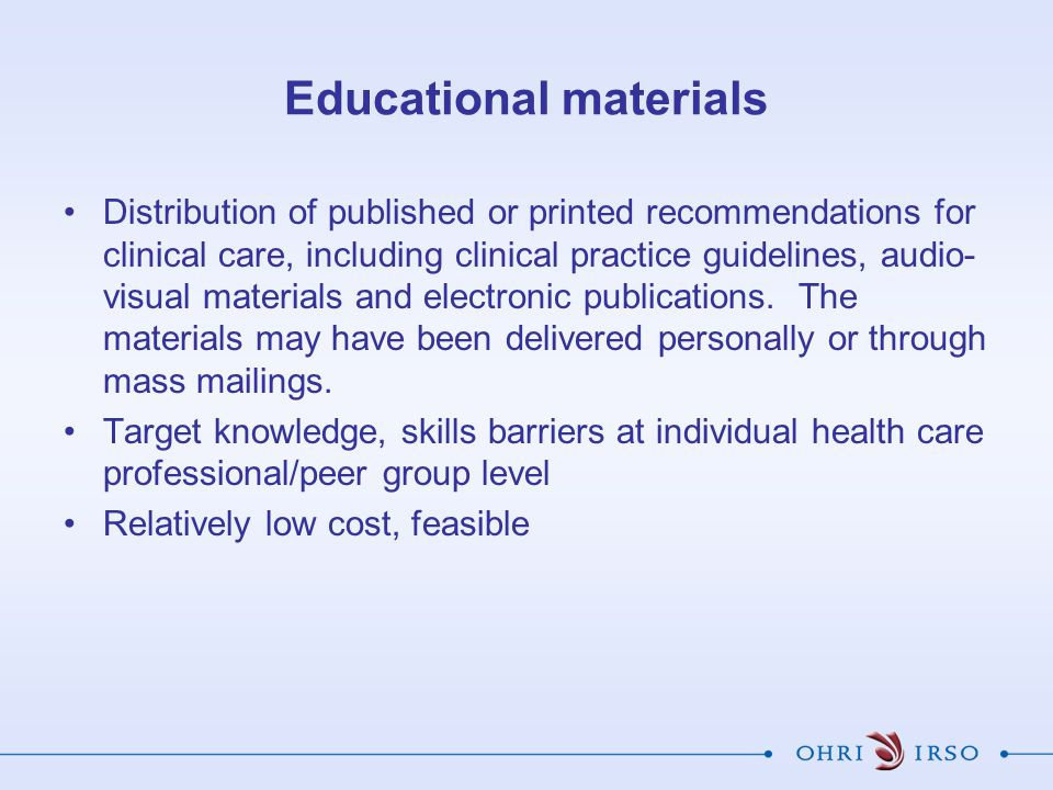 Educational materials Distribution of published or printed recommendations for clinical care, including clinical practice guidelines, audio- visual materials and electronic publications.