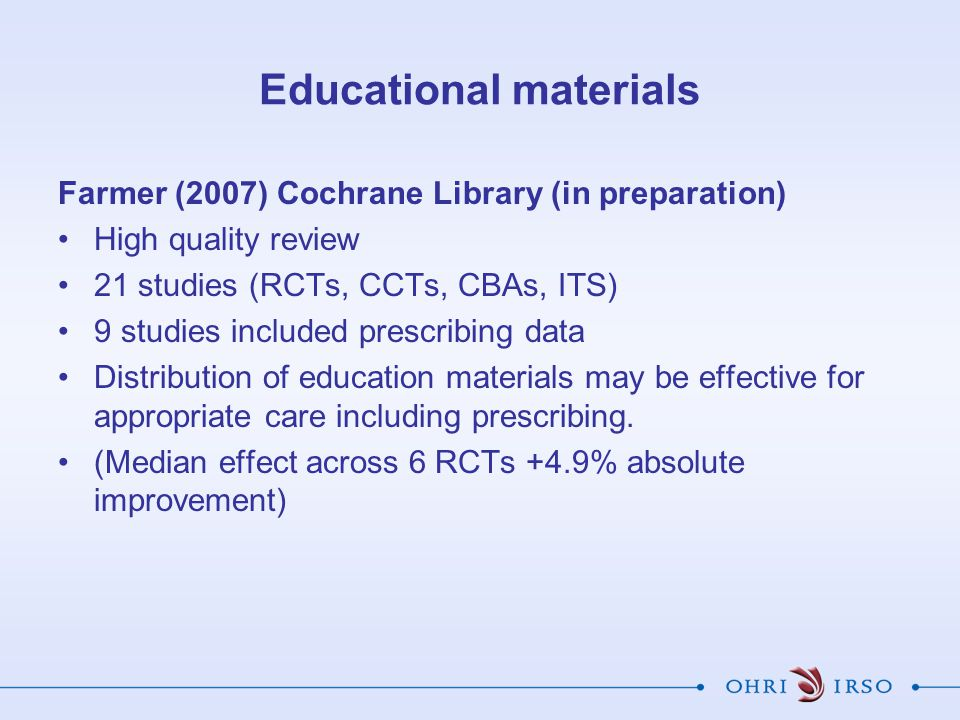 Educational materials Farmer (2007) Cochrane Library (in preparation) High quality review 21 studies (RCTs, CCTs, CBAs, ITS) 9 studies included prescribing data Distribution of education materials may be effective for appropriate care including prescribing.