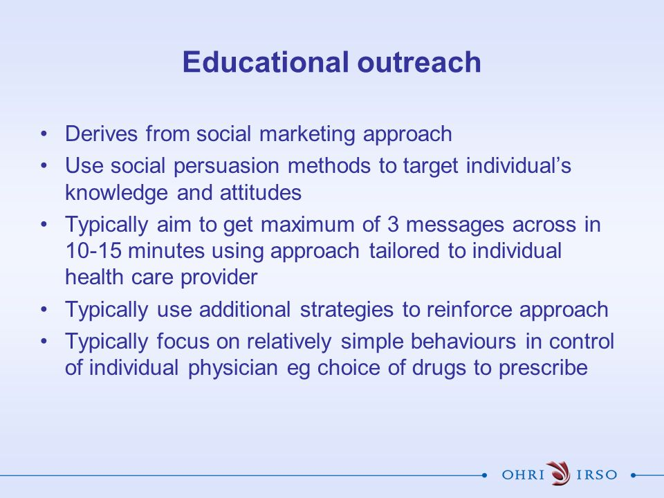 Educational outreach Derives from social marketing approach Use social persuasion methods to target individual's knowledge and attitudes Typically aim to get maximum of 3 messages across in 10-15 minutes using approach tailored to individual health care provider Typically use additional strategies to reinforce approach Typically focus on relatively simple behaviours in control of individual physician eg choice of drugs to prescribe