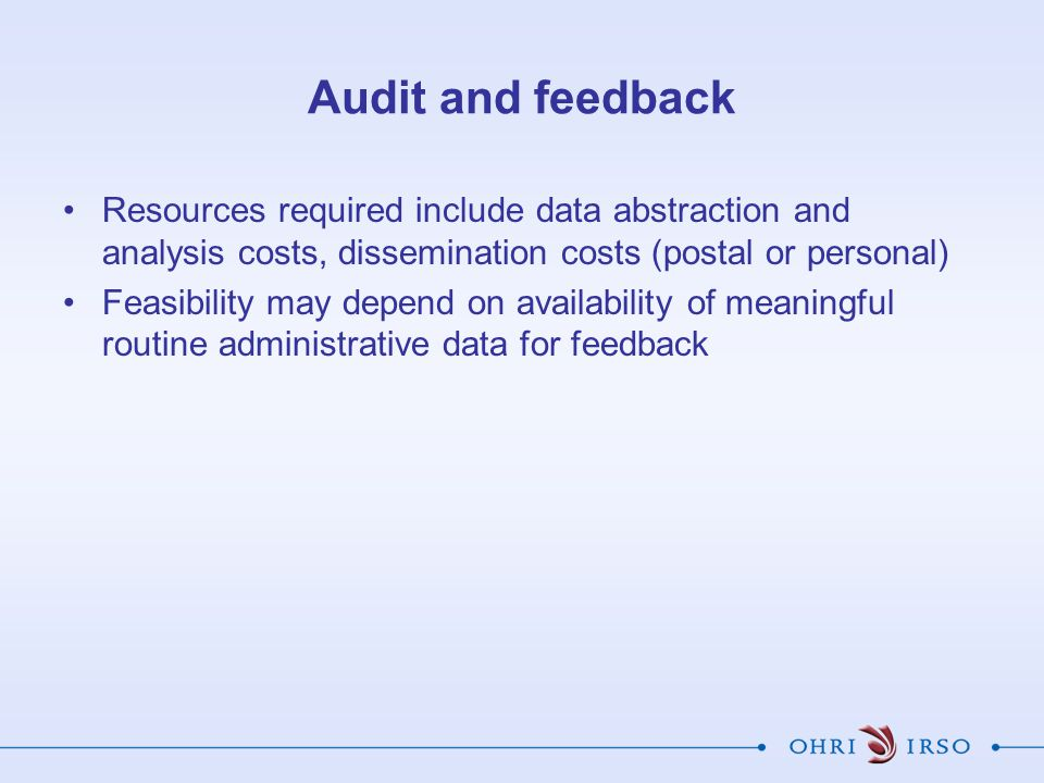 Audit and feedback Resources required include data abstraction and analysis costs, dissemination costs (postal or personal) Feasibility may depend on availability of meaningful routine administrative data for feedback