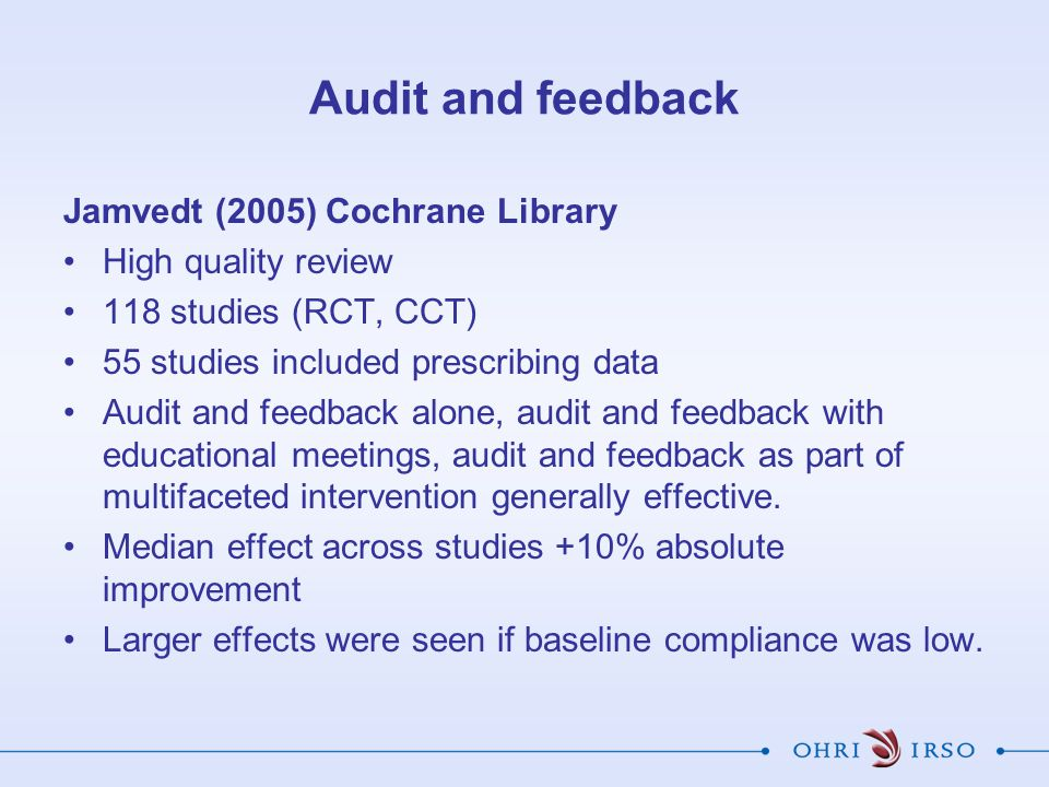 Audit and feedback Jamvedt (2005) Cochrane Library High quality review 118 studies (RCT, CCT) 55 studies included prescribing data Audit and feedback alone, audit and feedback with educational meetings, audit and feedback as part of multifaceted intervention generally effective.