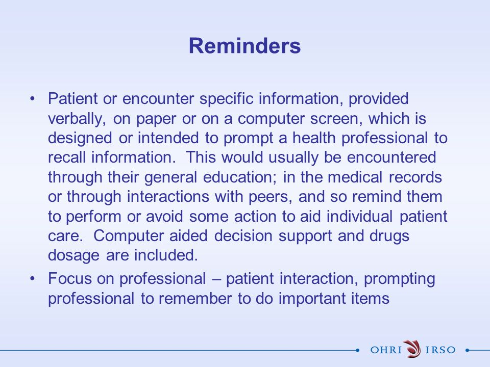Reminders Patient or encounter specific information, provided verbally, on paper or on a computer screen, which is designed or intended to prompt a health professional to recall information.