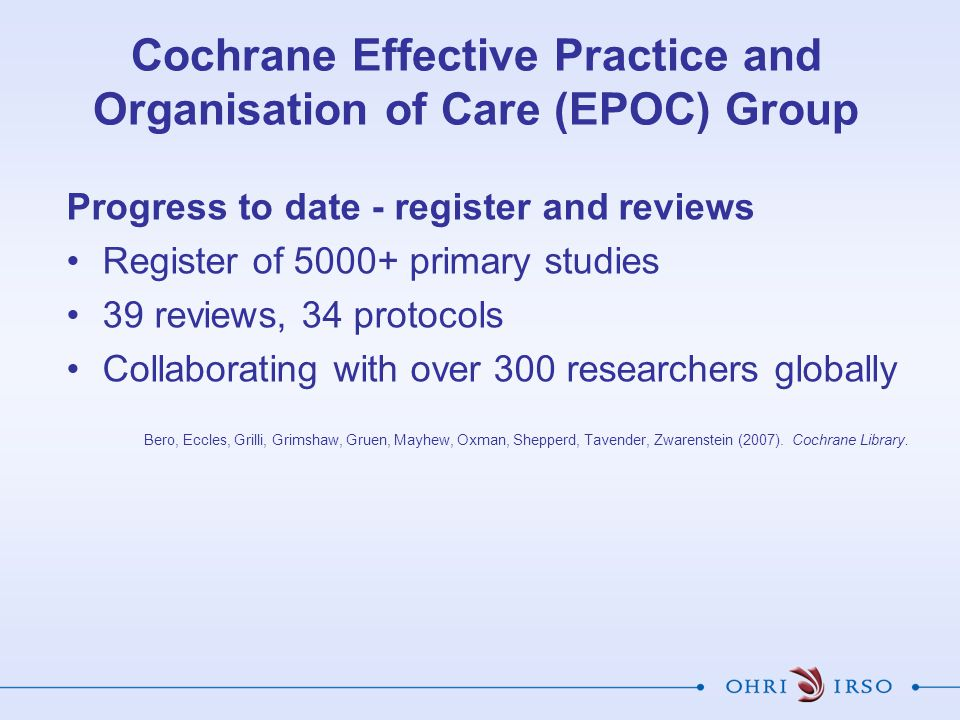 Progress to date - register and reviews Register of 5000+ primary studies 39 reviews, 34 protocols Collaborating with over 300 researchers globally Bero, Eccles, Grilli, Grimshaw, Gruen, Mayhew, Oxman, Shepperd, Tavender, Zwarenstein (2007).