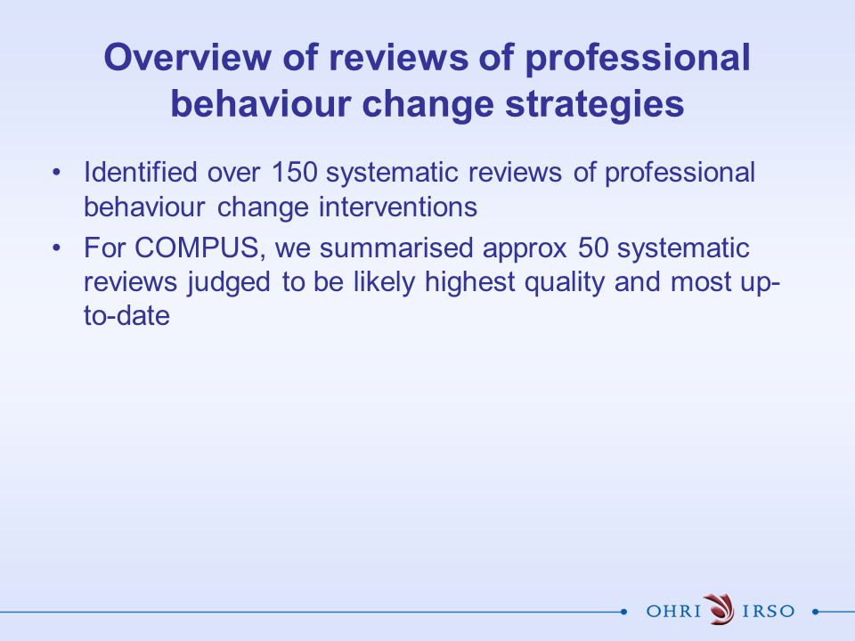 Overview of reviews of professional behaviour change strategies Identified over 150 systematic reviews of professional behaviour change interventions For COMPUS, we summarised approx 50 systematic reviews judged to be likely highest quality and most up- to-date